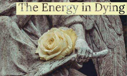 The Energy In Dying–What Happens When Someone Takes Their Next Step